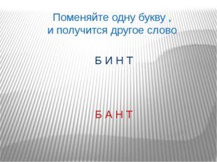 Поменяйте одну букву , и получится другое слово Б А Н Т Б И Н Т
