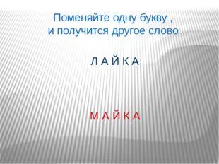 Поменяйте одну букву , и получится другое слово М А Й К А Л А Й К А