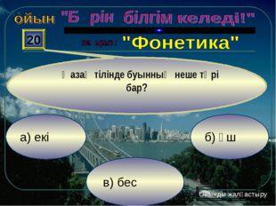 в) бес б) үш а) екі 20 Қазақ тілінде буынның неше түрі бар? Ойынды жалғастыру