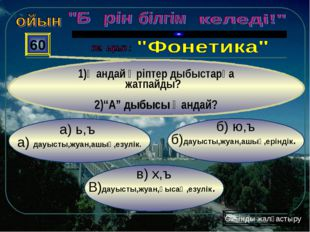 в) х,ъ В)дауысты,жуан,қысаң,езулік. б) ю,ъ б)дауысты,жуан,ашық,еріндік. а) ь,