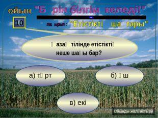 в) екі б) үш а) төрт 10 Қазақ тілінде етістіктің неше шағы бар? Ойынды жалғас