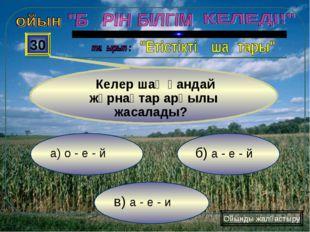 в) а - е - и б) а - е - й а) о - е - й 30 Келер шақ қандай жұрнақтар арқылы ж