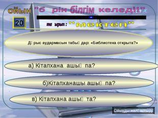 в) Кітапхана ашық та? б)Кітапханашы ашық па? а) Кітапхана ашық па? 20 Ойынды