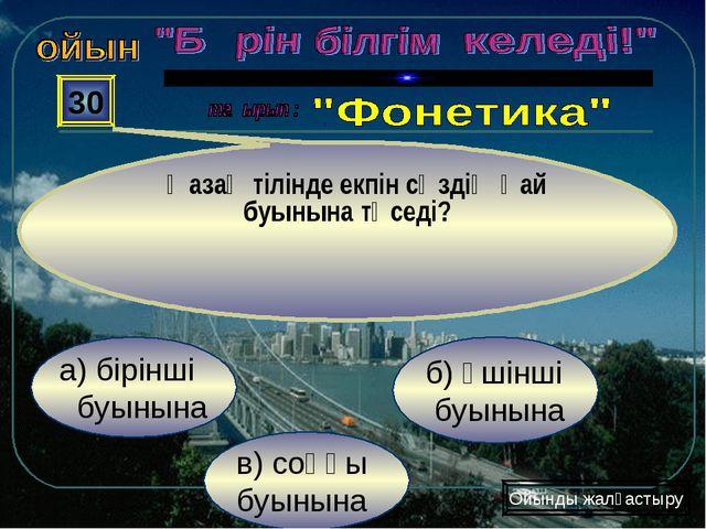 в) соңғы буынына б) үшінші буынына а) бірінші буынына 30 Қазақ тілінде екпін...