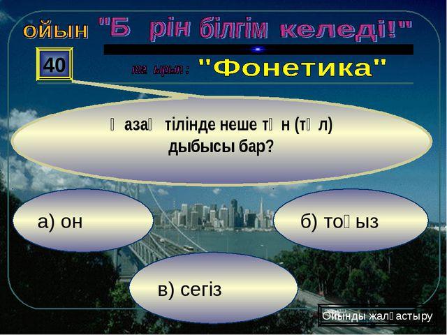 а) он в) сегіз б) тоғыз 40 Қазақ тілінде неше тән (төл) дыбысы бар? Ойынды жа...