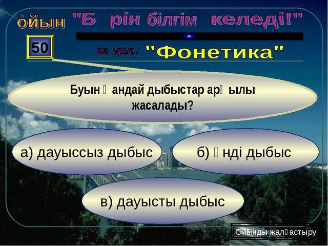 в) дауысты дыбыс б) үнді дыбыс а) дауыссыз дыбыс 50 Буын қандай дыбыстар арқы...