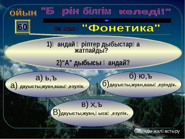 в) х,ъ В)дауысты,жуан,қысаң,езулік. б) ю,ъ б)дауысты,жуан,ашық,еріндік. а) ь,...