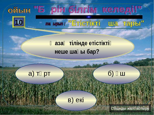 в) екі б) үш а) төрт 10 Қазақ тілінде етістіктің неше шағы бар? Ойынды жалғас...