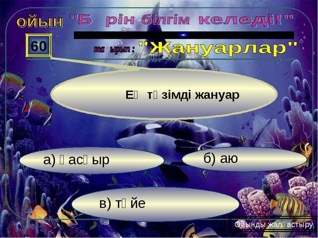 в) түйе б) аю а) қасқыр 60 Ойынды жалғастыру Ең төзімді жануар