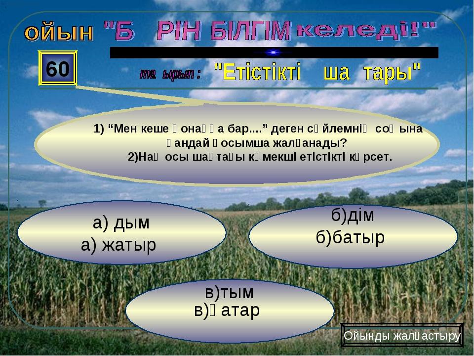 """в)тым в)қатар б)дім б)батыр а) дым а) жатыр 60 Ойынды жалғастыру 1) """"Мен кеше..."""