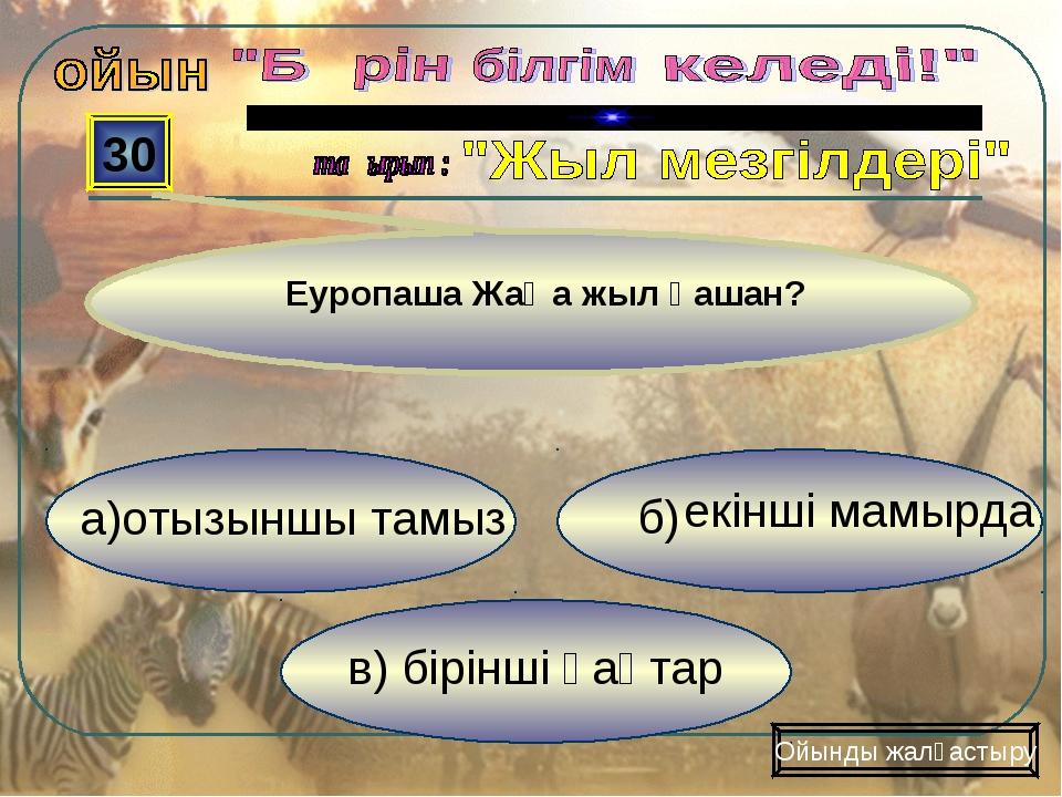 в) бірінші қаңтар б) 30 Ойынды жалғастыру Еуропаша Жаңа жыл қашан? екінші мам...