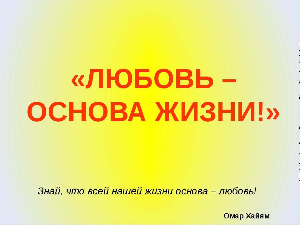 «ЛЮБОВЬ – ОСНОВА ЖИЗНИ!» Знай, что всей нашей жизни основа – любовь! Омар Хайям