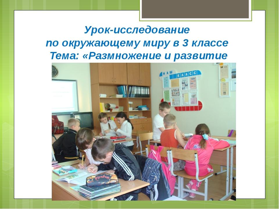Урок-исследование по окружающему миру в 3 классе Тема: «Размножение и развити...
