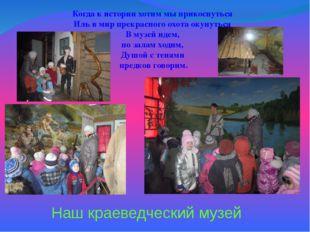 Наш краеведческий музей Когда к истории хотим мы прикоснуться Иль в мир прекр