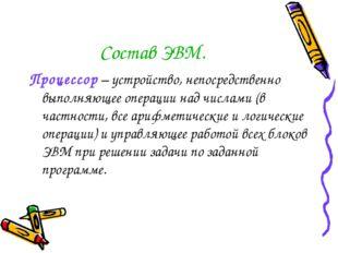 Состав ЭВМ. Процессор – устройство, непосредственно выполняющее операции над