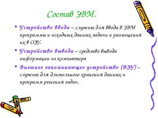 Состав ЭВМ. Устройство ввода – служит для ввода в ЭВМ программы и исходных да