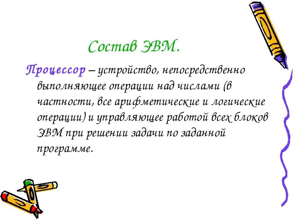 Состав ЭВМ. Процессор – устройство, непосредственно выполняющее операции над...
