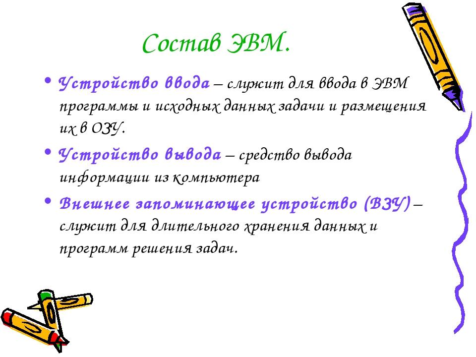 Состав ЭВМ. Устройство ввода – служит для ввода в ЭВМ программы и исходных да...