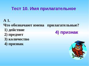 Тест 10. Имя прилагательное А 1. Что обозначают имена прилагательные? 1) дейс