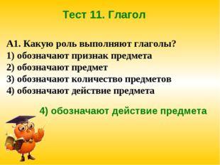 Тест 11. Глагол А1. Какую роль выполняют глаголы? 1) обозначают признак предм
