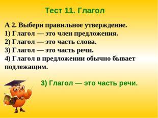 Тест 11. Глагол А 2. Выбери правильное утверждение. 1) Глагол — это член пред