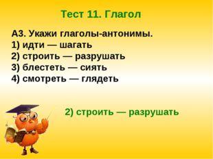 Тест 11. Глагол A3. Укажи глаголы-антонимы. 1) идти — шагать 2) строить — раз