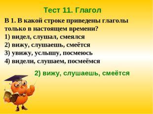 Тест 11. Глагол В 1. В какой строке приведены глаголы только в настоящем врем