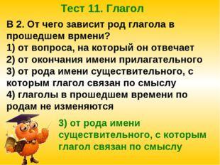 Тест 11. Глагол В 2. От чего зависит род глагола в прошедшем врмени? 1) от во