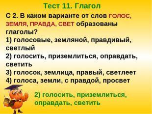 Тест 11. Глагол С 2. В каком варианте от слов ГОЛОС, ЗЕМЛЯ, ПРАВДА, СВЕТ обра