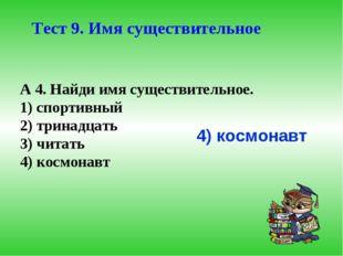 А 4. Найди имя существительное. 1) спортивный 2) тринадцать 3) читать 4) косм