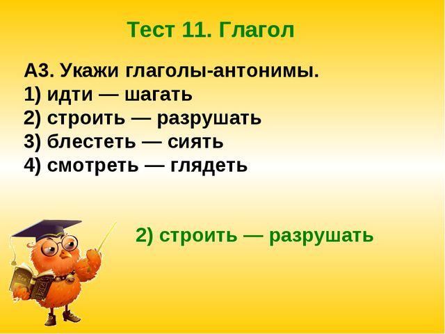 Тест 11. Глагол A3. Укажи глаголы-антонимы. 1) идти — шагать 2) строить — раз...
