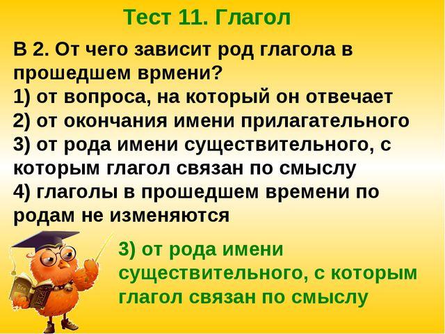 Тест 11. Глагол В 2. От чего зависит род глагола в прошедшем врмени? 1) от во...