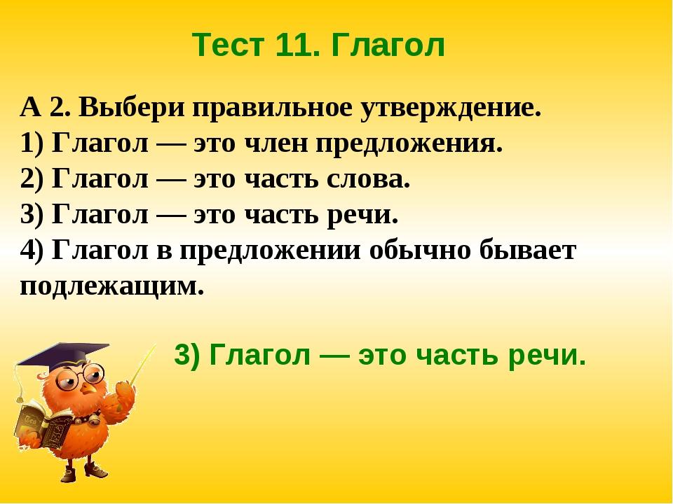 Тест 11. Глагол А 2. Выбери правильное утверждение. 1) Глагол — это член пред...