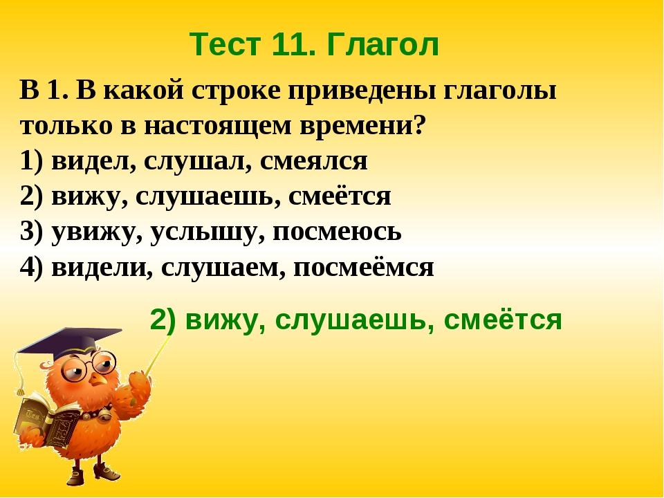 Тест 11. Глагол В 1. В какой строке приведены глаголы только в настоящем врем...