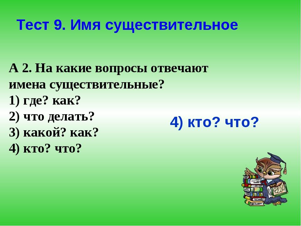 А 2. На какие вопросы отвечают имена существительные? 1) где? как? 2) что дел...