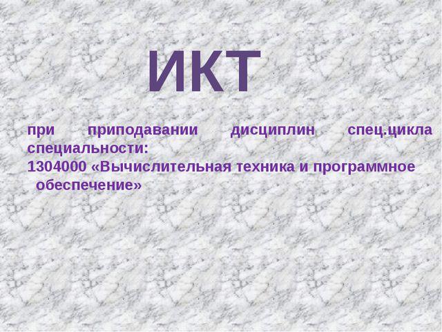 ИКТ при приподавании дисциплин спец.цикла специальности: 1304000 «Вычислитель...