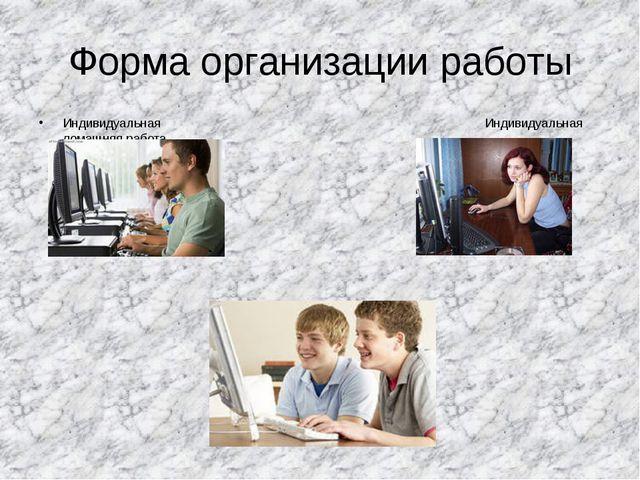 Форма организации работы Индивидуальная Индивидуальная домашняя работа Парная...