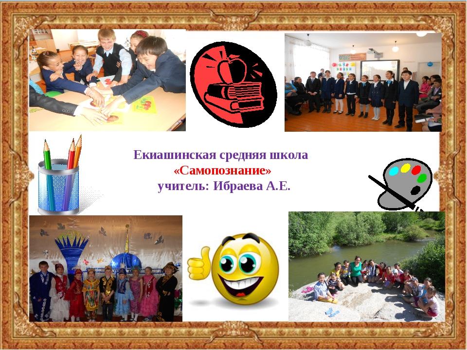 Екиашинская средняя школа «Самопознание» учитель: Ибраева А.Е.