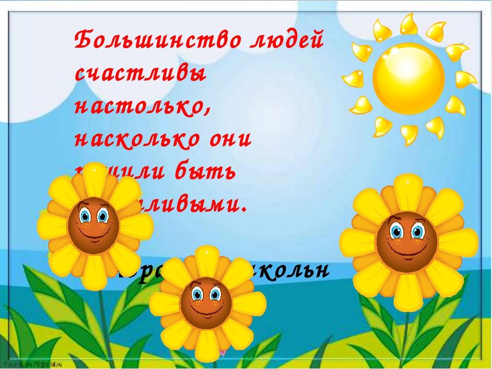 Большинство людей счастливы настолько, насколько они решили быть счастливыми....