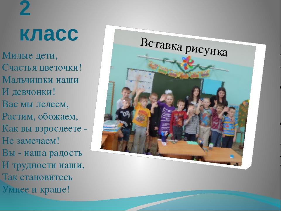 2 класс Милые дети, Счастья цветочки! Мальчишки наши И девчонки! Вас мы лелее...