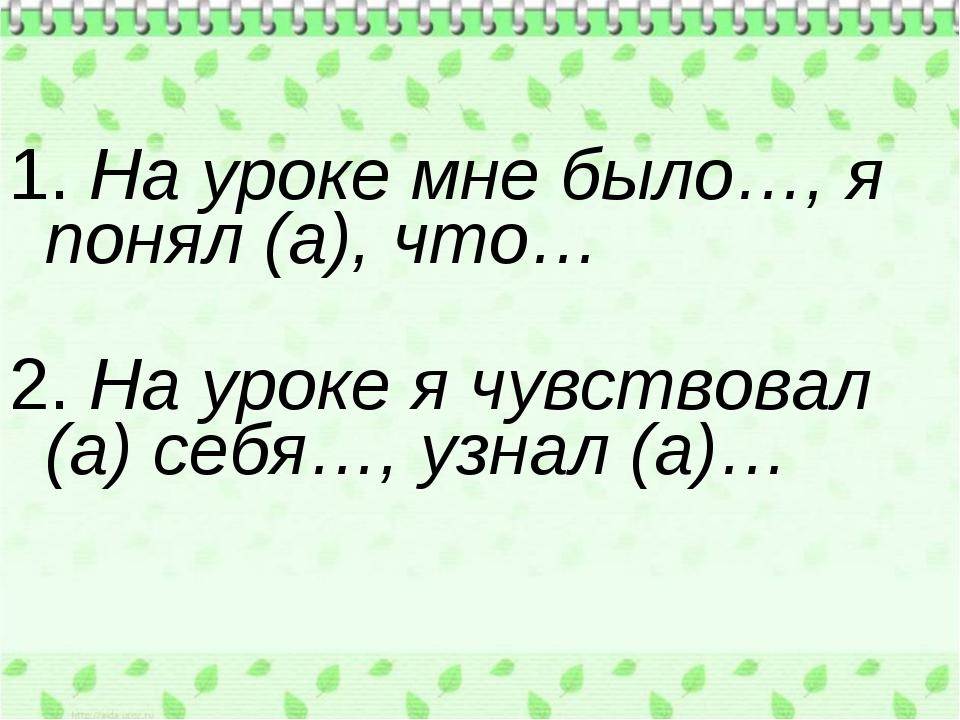 1. На уроке мне было…, я понял (а), что… 2. На уроке я чувствовал (а) себя…,...
