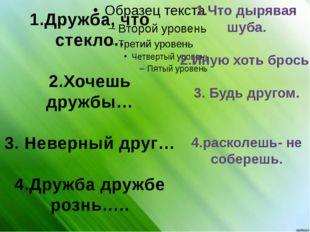 1.Дружба, что стекло.. 2.Хочешь дружбы… 3. Неверный друг… 4.Дружба дружбе ро
