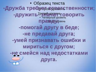 -Дружба требует ответственности; -дружить- значит говорить правду; -помогай