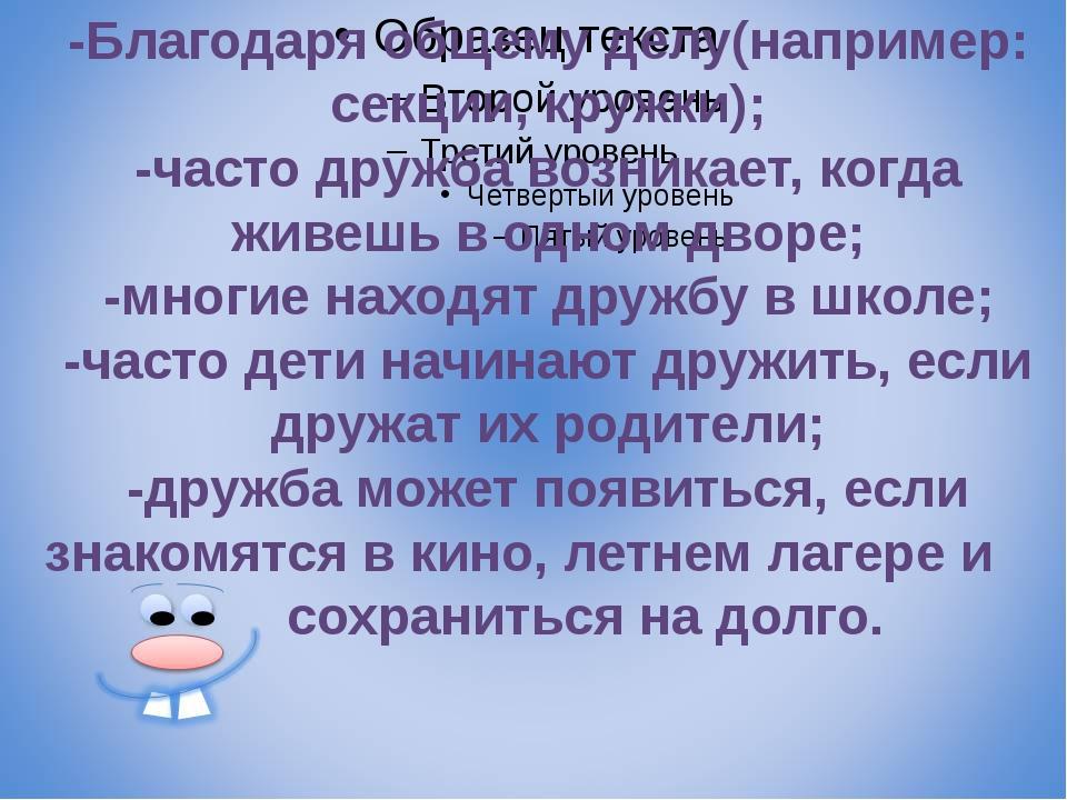 -Благодаря общему делу(например: секции, кружки); -часто дружба возникает, к...