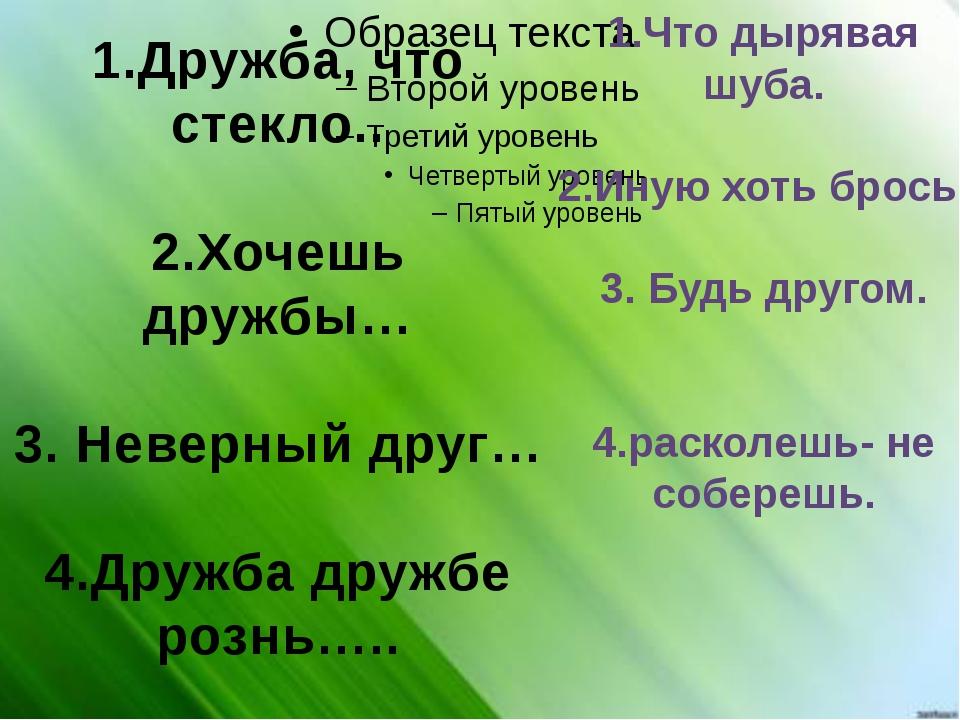 1.Дружба, что стекло.. 2.Хочешь дружбы… 3. Неверный друг… 4.Дружба дружбе ро...