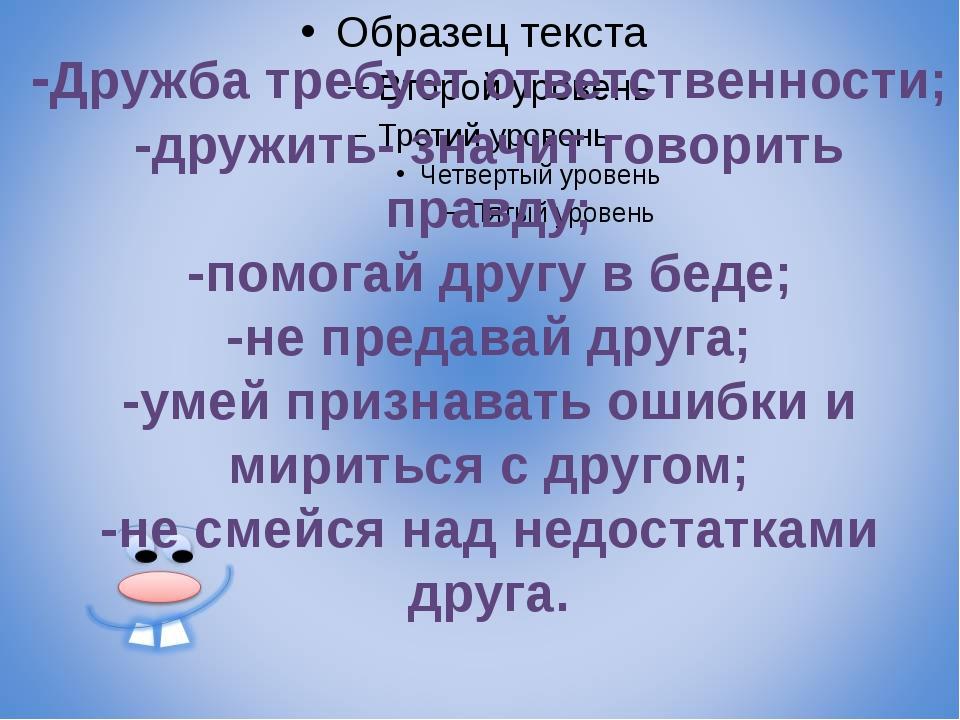 -Дружба требует ответственности; -дружить- значит говорить правду; -помогай...