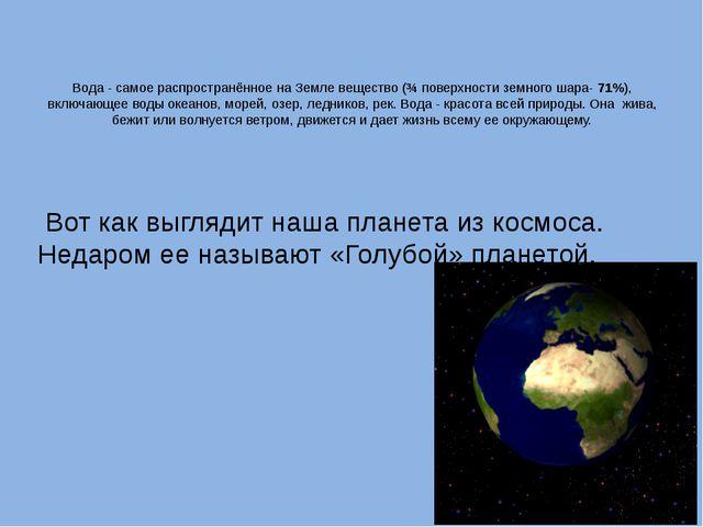 Вода - самое распространённое на Земле вещество (¾ поверхности земного шара-...