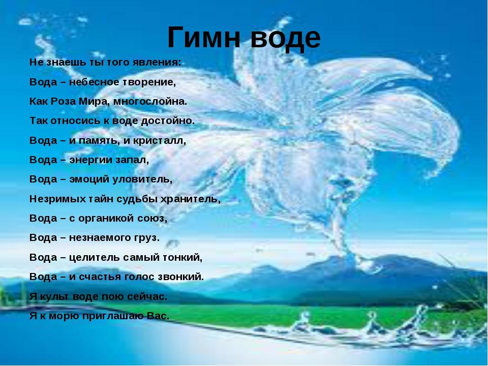Гимн воде Не знаешь ты того явления: Вода – небесное творение, Как Роза Мира,...