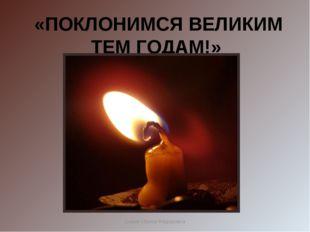 «ПОКЛОНИМСЯ ВЕЛИКИМ ТЕМ ГОДАМ!» Сомик Ирина Фёдоровна Сомик Ирина Фёдоровна