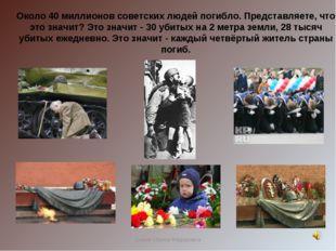 Около 40 миллионов советских людей погибло. Представляете, что это значит? Эт